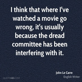 John Le Carre - I think that where I've watched a movie go wrong, it's usually because the dread committee has been interfering with it.