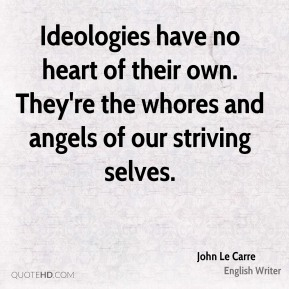 John Le Carre - Ideologies have no heart of their own. They're the whores and angels of our striving selves.