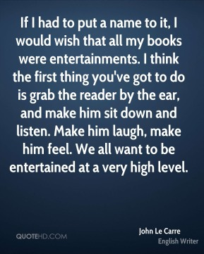 If I had to put a name to it, I would wish that all my books were entertainments. I think the first thing you've got to do is grab the reader by the ear, and make him sit down and listen. Make him laugh, make him feel. We all want to be entertained at a very high level.