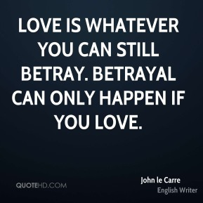 Love is whatever you can still betray. Betrayal can only happen if you love.