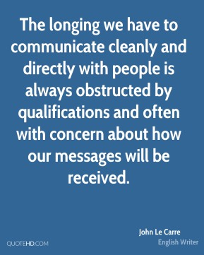 John Le Carre - The longing we have to communicate cleanly and directly with people is always obstructed by qualifications and often with concern about how our messages will be received.