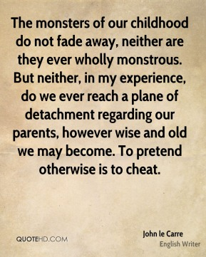 John le Carre - The monsters of our childhood do not fade away, neither are they ever wholly monstrous. But neither, in my experience, do we ever reach a plane of detachment regarding our parents, however wise and old we may become. To pretend otherwise is to cheat.