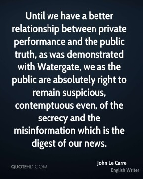 John Le Carre - Until we have a better relationship between private performance and the public truth, as was demonstrated with Watergate, we as the public are absolutely right to remain suspicious, contemptuous even, of the secrecy and the misinformation which is the digest of our news.