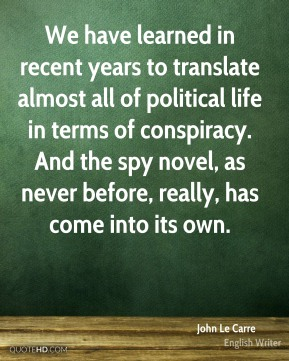 John Le Carre - We have learned in recent years to translate almost all of political life in terms of conspiracy. And the spy novel, as never before, really, has come into its own.