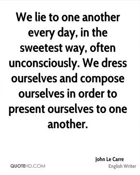 John Le Carre - We lie to one another every day, in the sweetest way, often unconsciously. We dress ourselves and compose ourselves in order to present ourselves to one another.