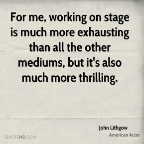 John Lithgow - For me, working on stage is much more exhausting than all the other mediums, but it's also much more thrilling.