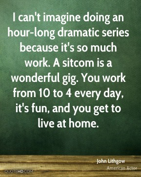 I can't imagine doing an hour-long dramatic series because it's so much work. A sitcom is a wonderful gig. You work from 10 to 4 every day, it's fun, and you get to live at home.