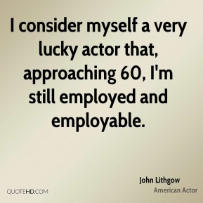 I consider myself a very lucky actor that, approaching 60, I'm still employed and employable.
