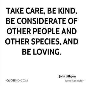 Take care, be kind, be considerate of other people and other species, and be loving.