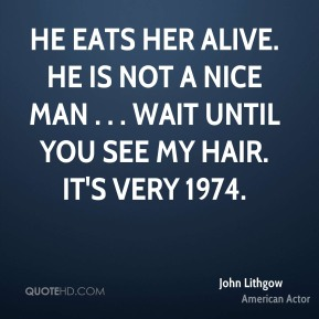 He eats her alive. He is not a nice man . . . Wait until you see my hair. It's very 1974.