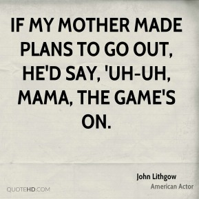 If my mother made plans to go out, he'd say, 'Uh-uh, Mama, the game's on.