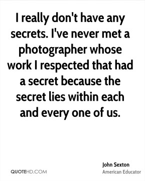 John Sexton - I really don't have any secrets. I've never met a photographer whose work I respected that had a secret because the secret lies within each and every one of us.