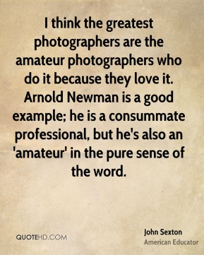 John Sexton - I think the greatest photographers are the amateur photographers who do it because they love it. Arnold Newman is a good example; he is a consummate professional, but he's also an 'amateur' in the pure sense of the word.