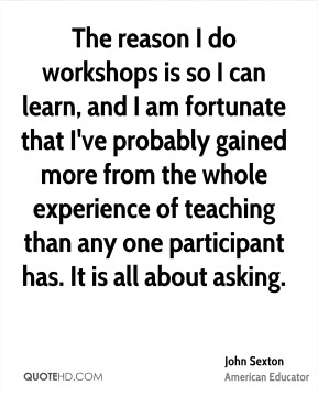 John Sexton - The reason I do workshops is so I can learn, and I am fortunate that I've probably gained more from the whole experience of teaching than any one participant has. It is all about asking.