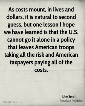 John Spratt - As costs mount, in lives and dollars, it is natural to second guess, but one lesson I hope we have learned is that the U.S. cannot go it alone in a policy that leaves American troops taking all the risk and American taxpayers paying all of the costs.