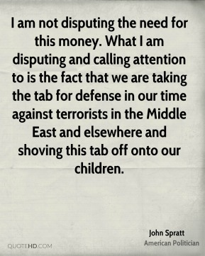 John Spratt - I am not disputing the need for this money. What I am disputing and calling attention to is the fact that we are taking the tab for defense in our time against terrorists in the Middle East and elsewhere and shoving this tab off onto our children.