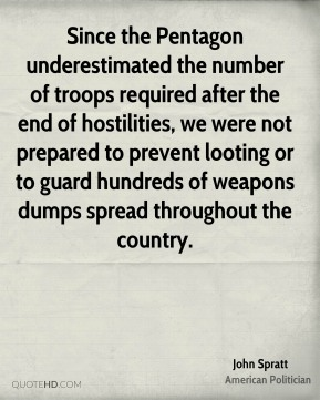 John Spratt - Since the Pentagon underestimated the number of troops required after the end of hostilities, we were not prepared to prevent looting or to guard hundreds of weapons dumps spread throughout the country.