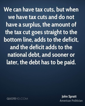 John Spratt - We can have tax cuts, but when we have tax cuts and do not have a surplus, the amount of the tax cut goes straight to the bottom line, adds to the deficit, and the deficit adds to the national debt, and sooner or later, the debt has to be paid.