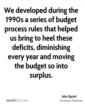 John Spratt - We developed during the 1990s a series of budget process rules that helped us bring to heel these deficits, diminishing every year and moving the budget so into surplus.