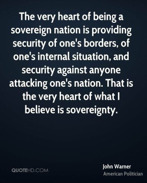 John Warner - The very heart of being a sovereign nation is providing security of one's borders, of one's internal situation, and security against anyone attacking one's nation. That is the very heart of what I believe is sovereignty.