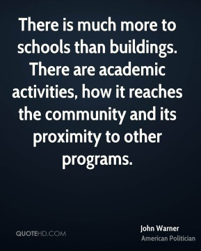 John Warner - There is much more to schools than buildings. There are academic activities, how it reaches the community and its proximity to other programs.