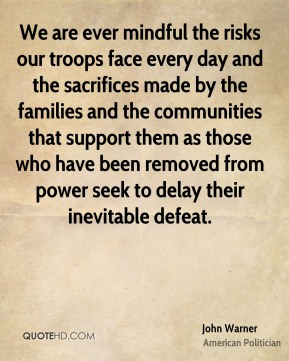 John Warner - We are ever mindful the risks our troops face every day and the sacrifices made by the families and the communities that support them as those who have been removed from power seek to delay their inevitable defeat.