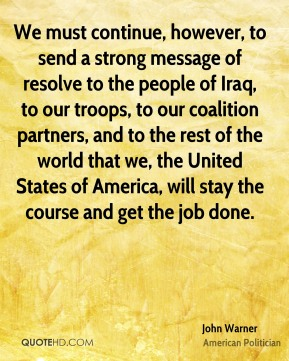 John Warner - We must continue, however, to send a strong message of resolve to the people of Iraq, to our troops, to our coalition partners, and to the rest of the world that we, the United States of America, will stay the course and get the job done.