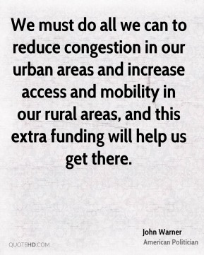 John Warner - We must do all we can to reduce congestion in our urban areas and increase access and mobility in our rural areas, and this extra funding will help us get there.