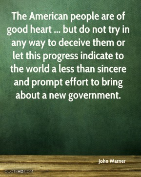 The American people are of good heart ... but do not try in any way to deceive them or let this progress indicate to the world a less than sincere and prompt effort to bring about a new government.