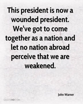 This president is now a wounded president. We've got to come together as a nation and let no nation abroad perceive that we are weakened.
