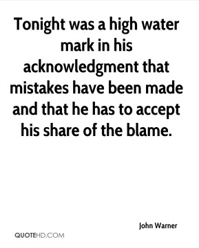 John Warner  - Tonight was a high water mark in his acknowledgment that mistakes have been made and that he has to accept his share of the blame.