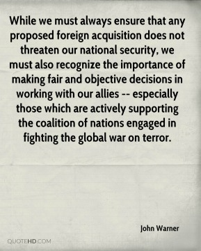 While we must always ensure that any proposed foreign acquisition does not threaten our national security, we must also recognize the importance of making fair and objective decisions in working with our allies -- especially those which are actively supporting the coalition of nations engaged in fighting the global war on terror.