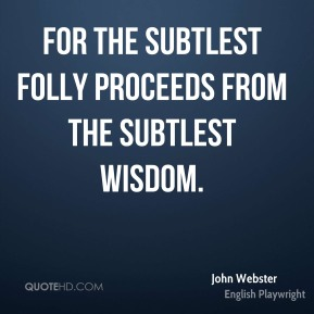 John Webster - For the subtlest folly proceeds from the subtlest wisdom.