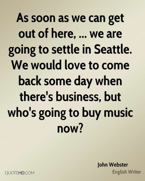 As soon as we can get out of here, ... we are going to settle in Seattle. We would love to come back some day when there's business, but who's going to buy music now?