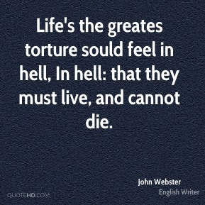 Life's the greates torture sould feel in hell, In hell: that they must live, and cannot die.
