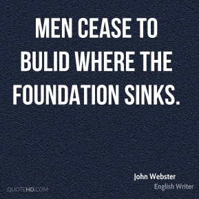 Men cease to bulid where the foundation sinks.