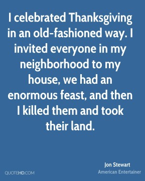 I celebrated Thanksgiving in an old-fashioned way. I invited everyone in my neighborhood to my house, we had an enormous feast, and then I killed them and took their land.