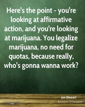 Here's the point - you're looking at affirmative action, and you're looking at marijuana. You legalize marijuana, no need for quotas, because really, who's gonna wanna work?