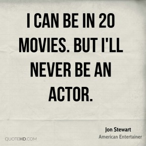 Jon Stewart - I can be in 20 movies. But I'll never be an actor.