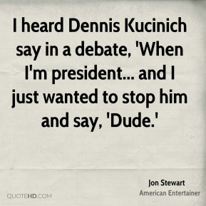 I heard Dennis Kucinich say in a debate, 'When I'm president... and I just wanted to stop him and say, 'Dude.'