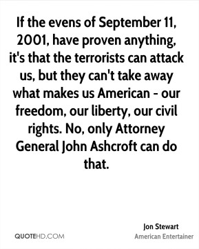 Jon Stewart - If the evens of September 11, 2001, have proven anything, it's that the terrorists can attack us, but they can't take away what makes us American - our freedom, our liberty, our civil rights. No, only Attorney General John Ashcroft can do that.
