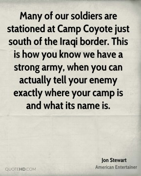 Jon Stewart - Many of our soldiers are stationed at Camp Coyote just south of the Iraqi border. This is how you know we have a strong army, when you can actually tell your enemy exactly where your camp is and what its name is.