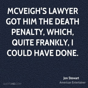 Jon Stewart - McVeigh's lawyer got him the death penalty, which, quite frankly, I could have done.
