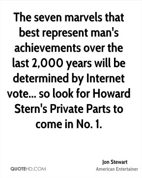 Jon Stewart - The seven marvels that best represent man's achievements over the last 2,000 years will be determined by Internet vote... so look for Howard Stern's Private Parts to come in No. 1.