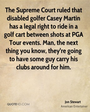 Jon Stewart - The Supreme Court ruled that disabled golfer Casey Martin has a legal right to ride in a golf cart between shots at PGA Tour events. Man, the next thing you know, they're going to have some guy carry his clubs around for him.