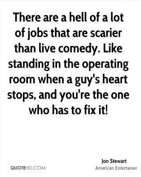 There are a hell of a lot of jobs that are scarier than live comedy. Like standing in the operating room when a guy's heart stops, and you're the one who has to fix it!