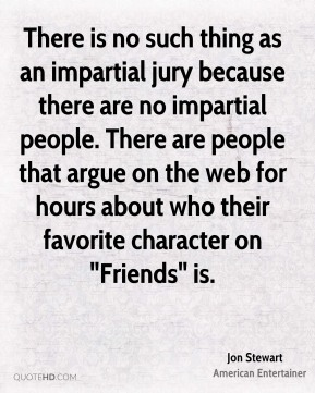 "There is no such thing as an impartial jury because there are no impartial people. There are people that argue on the web for hours about who their favorite character on ""Friends"" is."