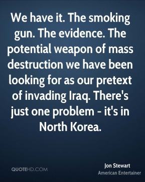 We have it. The smoking gun. The evidence. The potential weapon of mass destruction we have been looking for as our pretext of invading Iraq. There's just one problem - it's in North Korea.