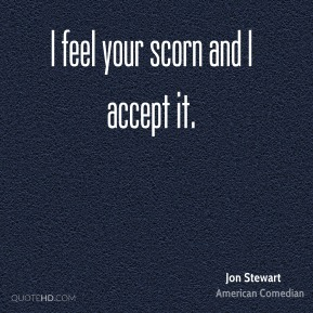 Jon Stewart  - I feel your scorn and I accept it.