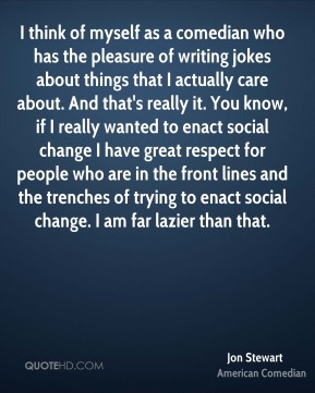 I think of myself as a comedian who has the pleasure of writing jokes about things that I actually care about. And that's really it. You know, if I really wanted to enact social change… I have great respect for people who are in the front lines and the trenches of trying to enact social change. I am far lazier than that.